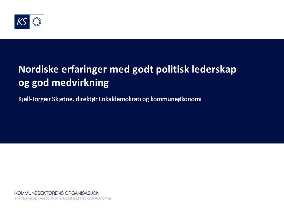 Nordiske erfaringer med godt politisk lederskap og god medvirkning Kjell-Torgeir Skjetne, direktør Lokaldemokrati og kommuneøkonomi