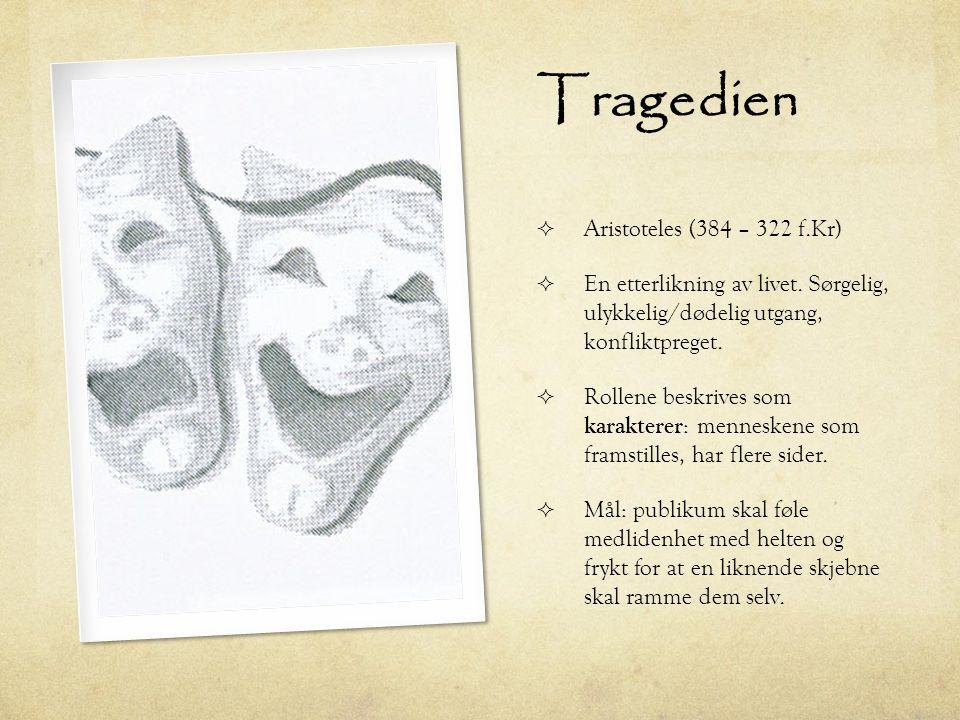 Tragedien  Aristoteles (384 – 322 f.Kr)  En etterlikning av livet. Sørgelig, ulykkelig/dødelig utgang, konfliktpreget.  Rollene beskrives som karak