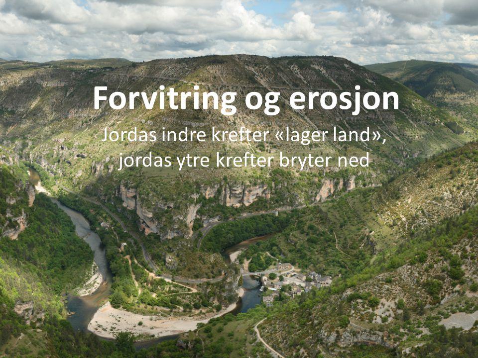 Forvitring og erosjon Jordas indre krefter «lager land», jordas ytre krefter bryter ned