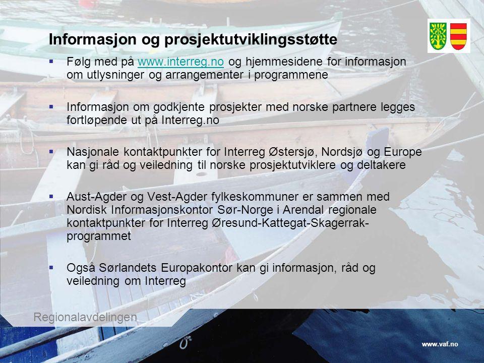 www.vaf.no Regionalavdelingen Informasjon og prosjektutviklingsstøtte  Følg med på www.interreg.no og hjemmesidene for informasjon om utlysninger og arrangementer i programmenewww.interreg.no  Informasjon om godkjente prosjekter med norske partnere legges fortløpende ut på Interreg.no  Nasjonale kontaktpunkter for Interreg Østersjø, Nordsjø og Europe kan gi råd og veiledning til norske prosjektutviklere og deltakere  Aust-Agder og Vest-Agder fylkeskommuner er sammen med Nordisk Informasjonskontor Sør-Norge i Arendal regionale kontaktpunkter for Interreg Øresund-Kattegat-Skagerrak- programmet  Også Sørlandets Europakontor kan gi informasjon, råd og veiledning om Interreg