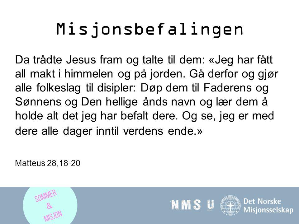 Misjonsbefalingen Da trådte Jesus fram og talte til dem: «Jeg har fått all makt i himmelen og på jorden. Gå derfor og gjør alle folkeslag til disipler