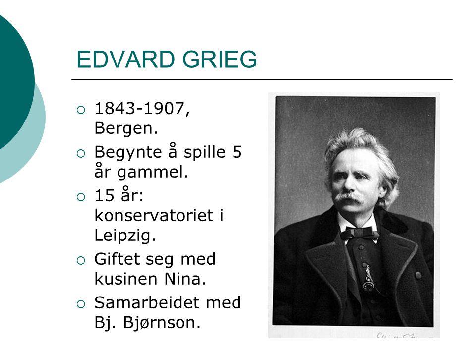 EDVARD GRIEG  1843-1907, Bergen.  Begynte å spille 5 år gammel.  15 år: konservatoriet i Leipzig.  Giftet seg med kusinen Nina.  Samarbeidet med