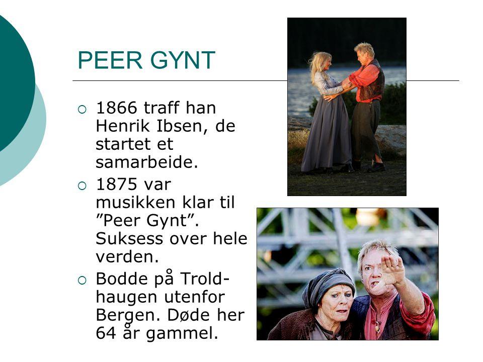 """PEER GYNT  1866 traff han Henrik Ibsen, de startet et samarbeide.  1875 var musikken klar til """"Peer Gynt"""". Suksess over hele verden.  Bodde på Trol"""