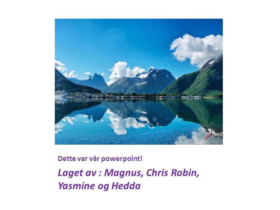 Dette var vår powerpoint! Laget av : Magnus, Chris Robin, Yasmine og Hedda
