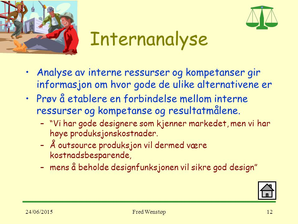 24/06/2015Fred Wenstøp12 Internanalyse Analyse av interne ressurser og kompetanser gir informasjon om hvor gode de ulike alternativene er Prøv å etablere en forbindelse mellom interne ressurser og kompetanse og resultatmålene.