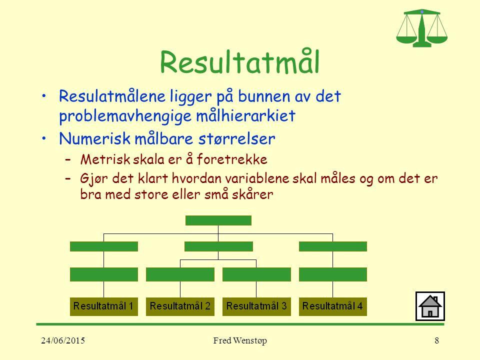 24/06/2015Fred Wenstøp8 Resultatmål Resulatmålene ligger på bunnen av det problemavhengige målhierarkiet Numerisk målbare størrelser –Metrisk skala er å foretrekke –Gjør det klart hvordan variablene skal måles og om det er bra med store eller små skårer