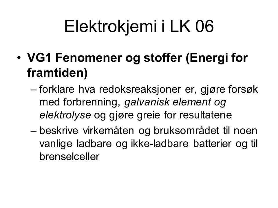 Elektrokjemi i LK 06 VG1 Fenomener og stoffer (Energi for framtiden) –forklare hva redoksreaksjoner er, gjøre forsøk med forbrenning, galvanisk element og elektrolyse og gjøre greie for resultatene –beskrive virkemåten og bruksområdet til noen vanlige ladbare og ikke-ladbare batterier og til brenselceller