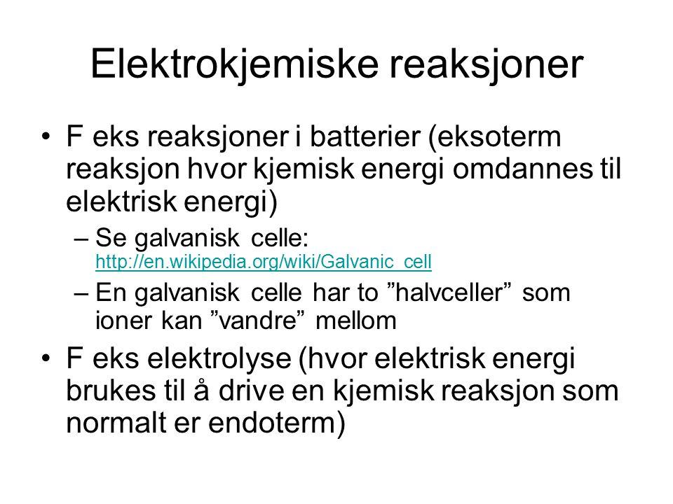 Elektrokjemiske reaksjoner F eks reaksjoner i batterier (eksoterm reaksjon hvor kjemisk energi omdannes til elektrisk energi) –Se galvanisk celle: http://en.wikipedia.org/wiki/Galvanic_cell http://en.wikipedia.org/wiki/Galvanic_cell –En galvanisk celle har to halvceller som ioner kan vandre mellom F eks elektrolyse (hvor elektrisk energi brukes til å drive en kjemisk reaksjon som normalt er endoterm)