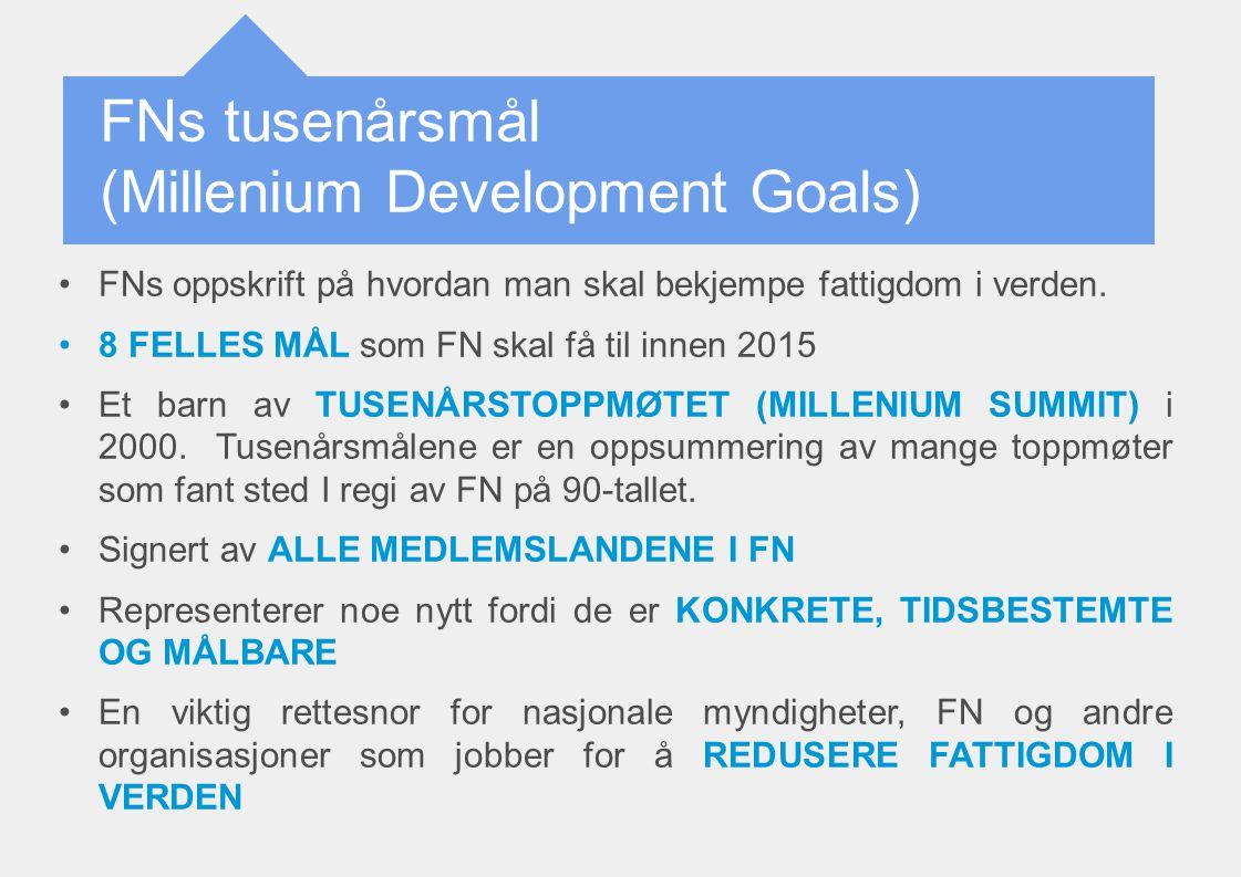 FNs tusenårsmål (Millenium Development Goals) FNs oppskrift på hvordan man skal bekjempe fattigdom i verden. 8 FELLES MÅL som FN skal få til innen 201