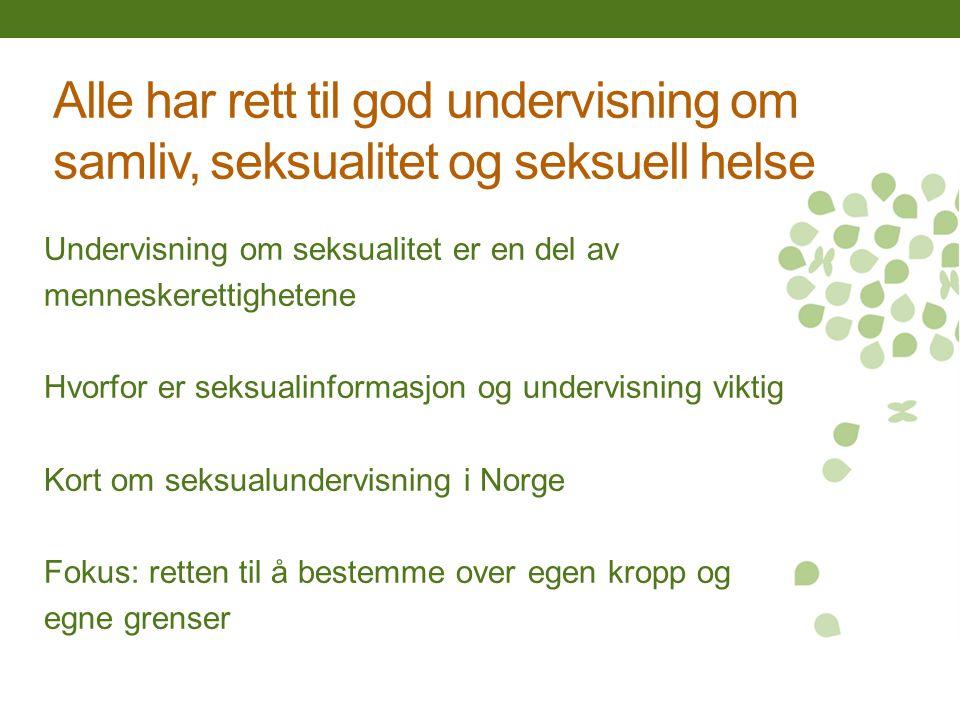 Alle har rett til god undervisning om samliv, seksualitet og seksuell helse Undervisning om seksualitet er en del av menneskerettighetene Hvorfor er seksualinformasjon og undervisning viktig Kort om seksualundervisning i Norge Fokus: retten til å bestemme over egen kropp og egne grenser