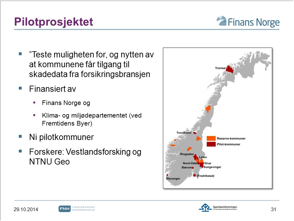  Teste muligheten for, og nytten av at kommunene får tilgang til skadedata fra forsikringsbransjen  Finansiert av  Finans Norge og  Klima- og miljødepartementet (ved Fremtidens Byer)  Ni pilotkommuner  Forskere: Vestlandsforsking og NTNU Geo Pilotprosjektet 29.10.201431