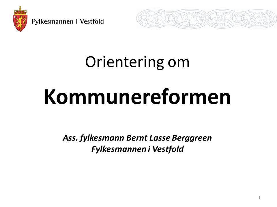 Orientering om Kommunereformen Ass. fylkesmann Bernt Lasse Berggreen Fylkesmannen i Vestfold 1