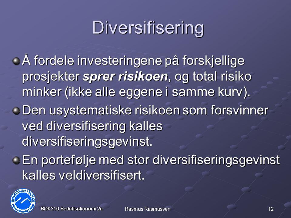 12 BØK310 Bedriftsøkonomi 2a Rasmus Rasmussen Diversifisering Å fordele investeringene på forskjellige prosjekter sprer risikoen, og total risiko minker (ikke alle eggene i samme kurv).