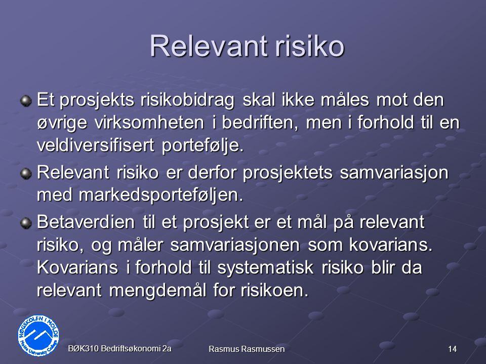 14 BØK310 Bedriftsøkonomi 2a Rasmus Rasmussen Relevant risiko Et prosjekts risikobidrag skal ikke måles mot den øvrige virksomheten i bedriften, men i forhold til en veldiversifisert portefølje.