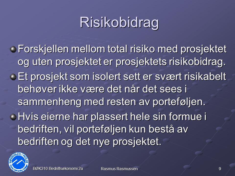 9 BØK310 Bedriftsøkonomi 2a Rasmus Rasmussen Risikobidrag Forskjellen mellom total risiko med prosjektet og uten prosjektet er prosjektets risikobidrag.