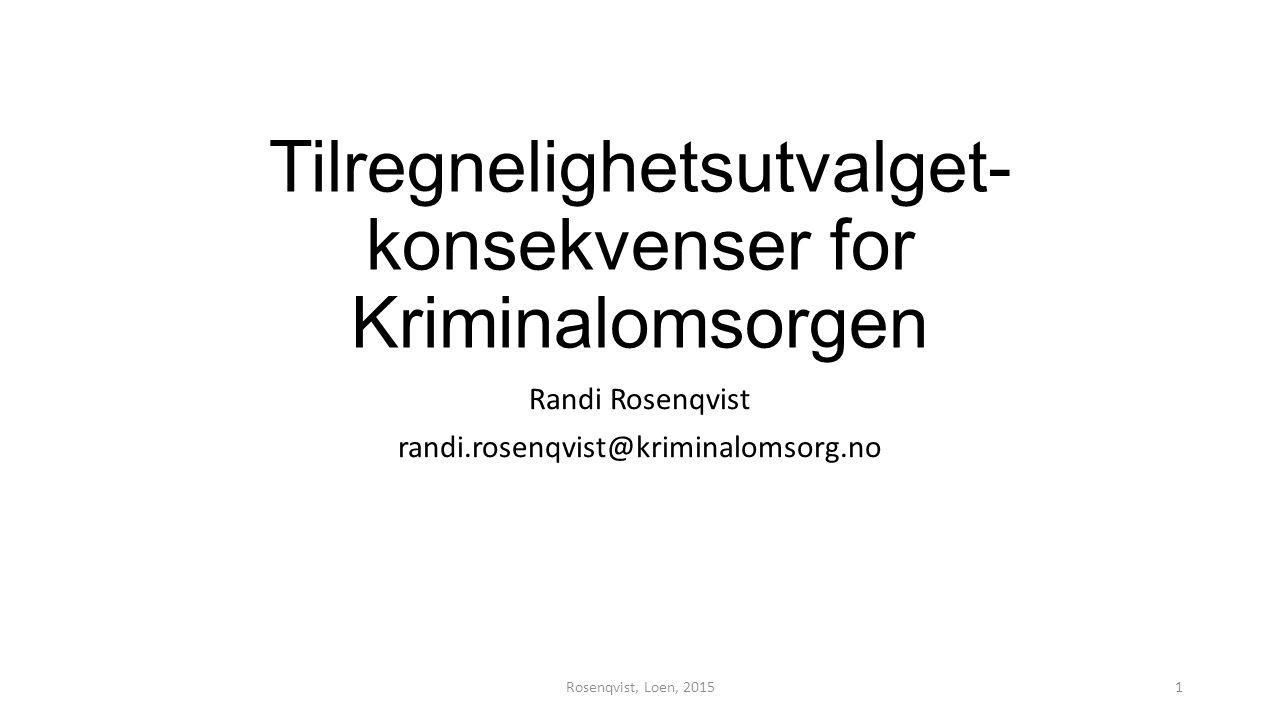 Tilregnelighetsutvalget- konsekvenser for Kriminalomsorgen Randi Rosenqvist randi.rosenqvist@kriminalomsorg.no Rosenqvist, Loen, 20151