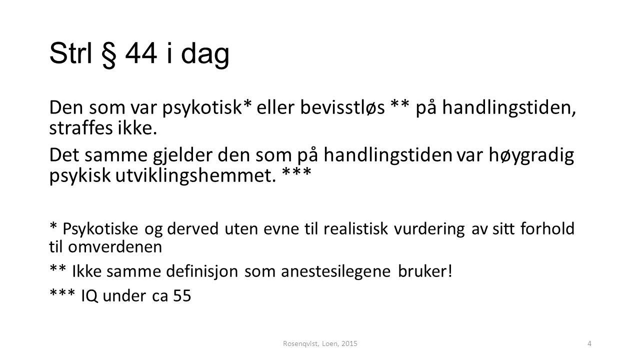 Strl § 44 i dag Den som var psykotisk* eller bevisstløs ** på handlingstiden, straffes ikke. Det samme gjelder den som på handlingstiden var høygradig