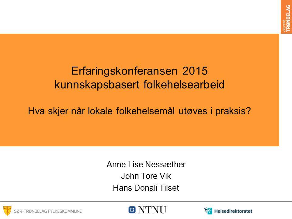 Erfaringskonferansen 2015 kunnskapsbasert folkehelsearbeid Hva skjer når lokale folkehelsemål utøves i praksis? Anne Lise Nessæther John Tore Vik Hans