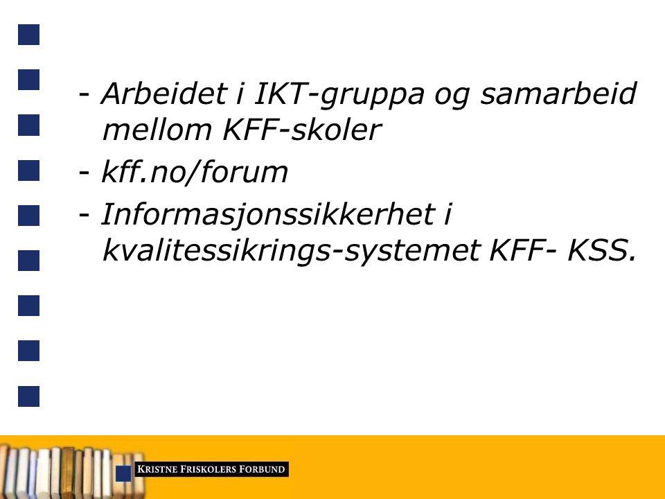 - Arbeidet i IKT-gruppa og samarbeid mellom KFF-skoler - kff.no/forum - Informasjonssikkerhet i kvalitessikrings-systemet KFF- KSS.