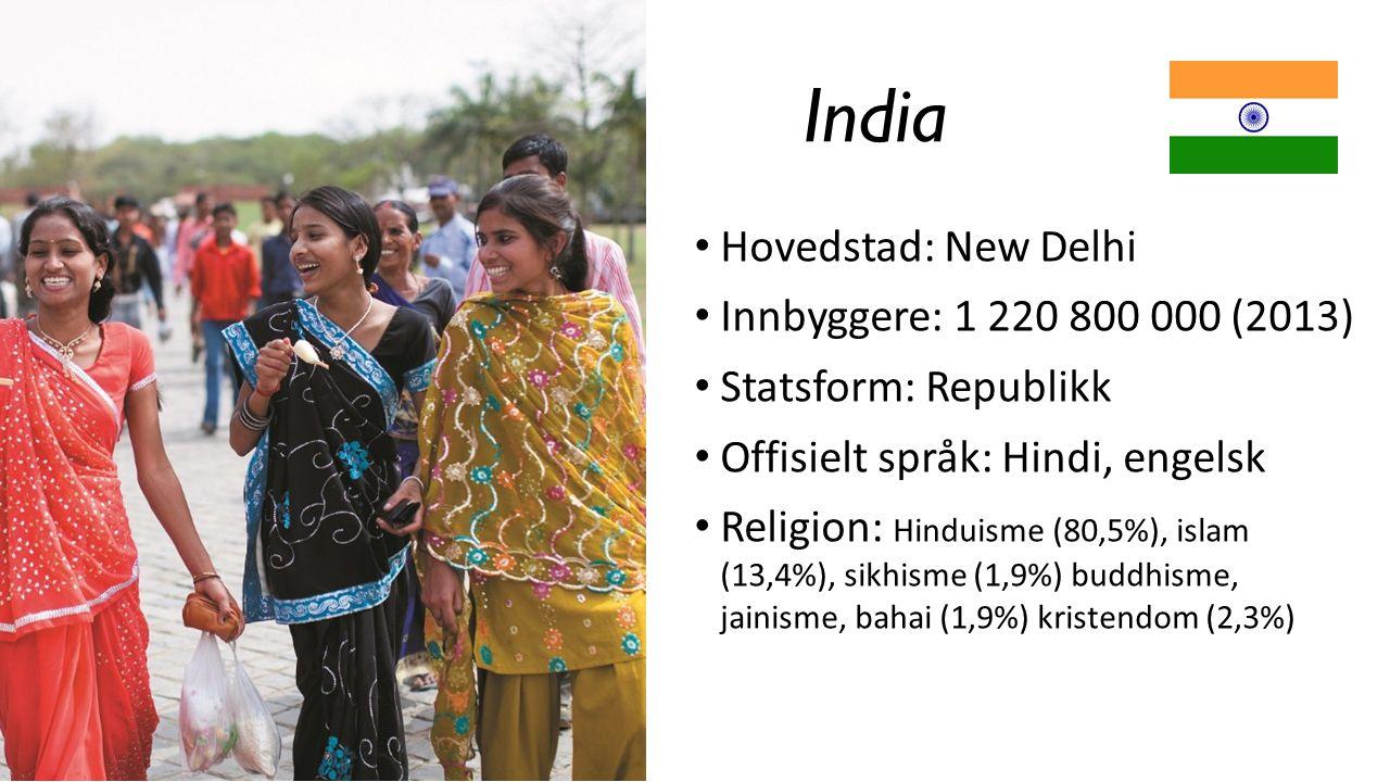 India Hovedstad: New Delhi Innbyggere: 1 220 800 000 (2013) Statsform: Republikk Offisielt språk: Hindi, engelsk Religion: Hinduisme (80,5%), islam (1