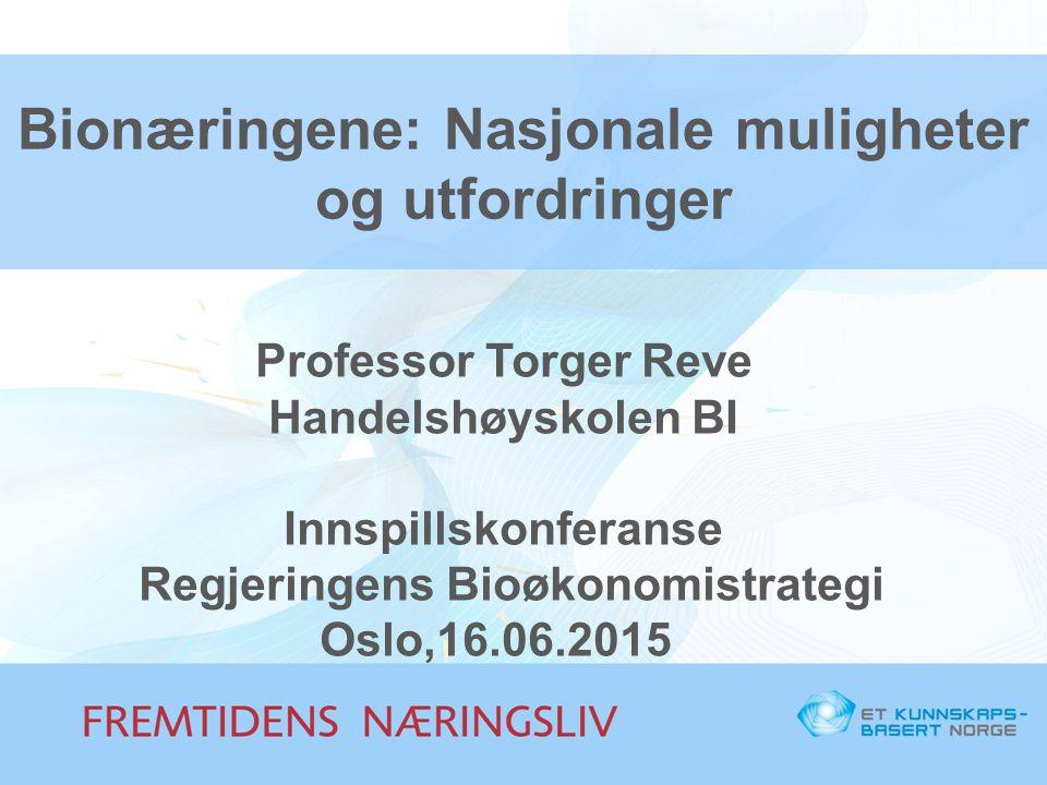 Bionæringene: Nasjonale muligheter og utfordringer Professor Torger Reve Handelshøyskolen BI Innspillskonferanse Regjeringens Bioøkonomistrategi Oslo,