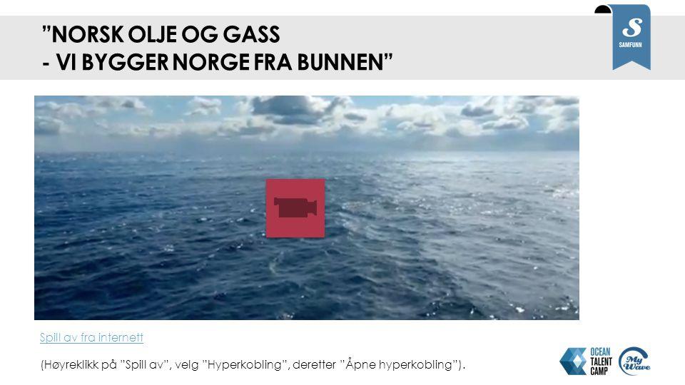 NORSK OLJE OG GASS - VI BYGGER NORGE FRA BUNNEN Spill av fra internett Spill av fra internett (Høyreklikk på Spill av , velg Hyperkobling , deretter Åpne hyperkobling ).