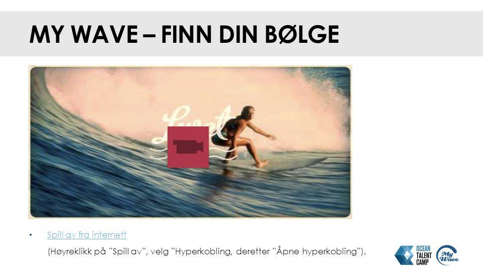 MY WAVE – FINN DIN BØLGE Spill av fra internett (Høyreklikk på Spill av , velg Hyperkobling, deretter Åpne hyperkobling ).