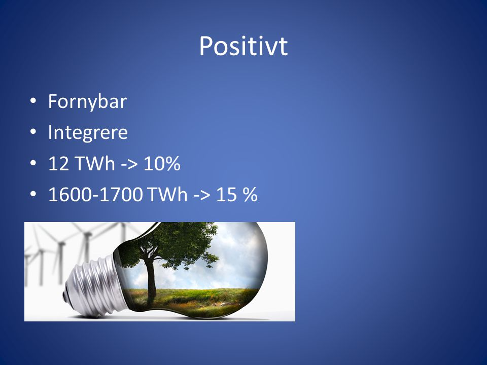 Positivt Fornybar Integrere 12 TWh -> 10% 1600-1700 TWh -> 15 %