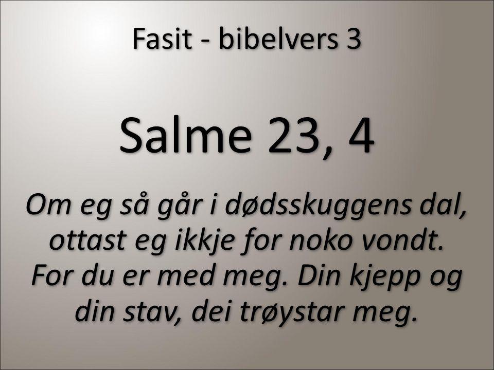 Fasit - bibelvers 3 Salme 23, 4 Om eg så går i dødsskuggens dal, ottast eg ikkje for noko vondt. For du er med meg. Din kjepp og din stav, dei trøysta