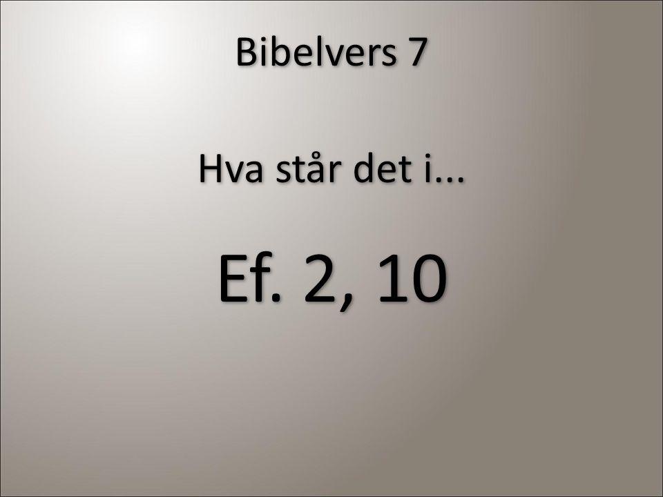 Bibelvers 7 Hva står det i... Ef. 2, 10 Hva står det i... Ef. 2, 10