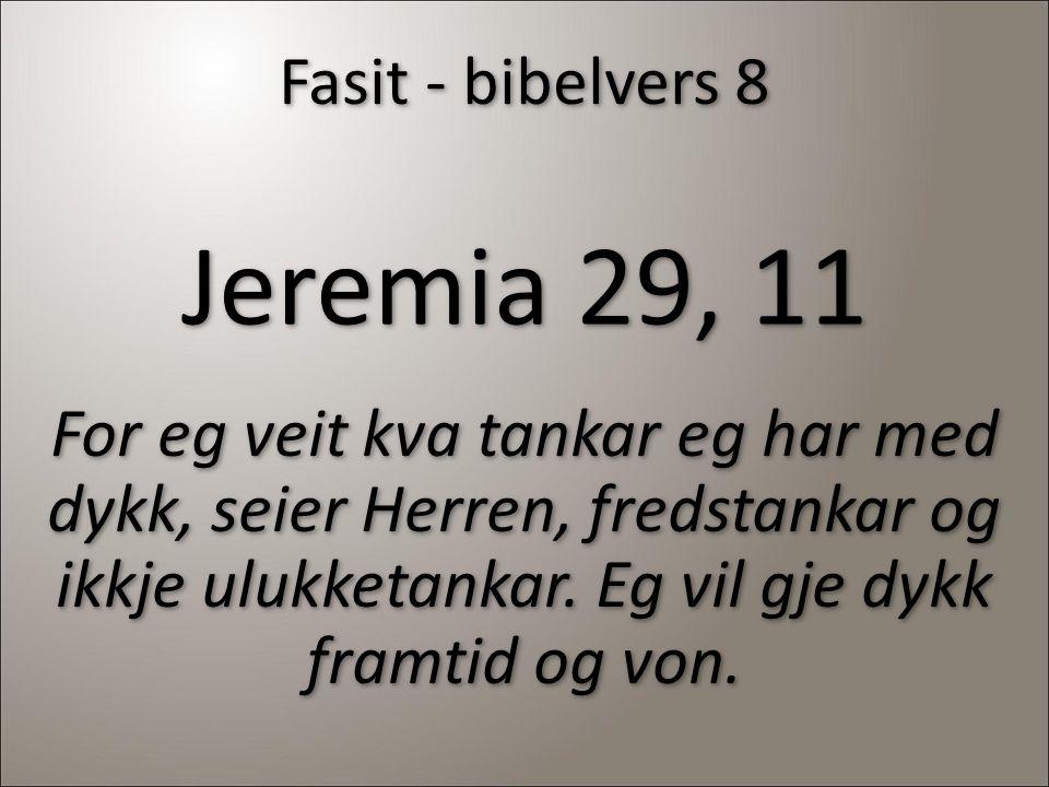 Fasit - bibelvers 8 Jeremia 29, 11 For eg veit kva tankar eg har med dykk, seier Herren, fredstankar og ikkje ulukketankar. Eg vil gje dykk framtid og