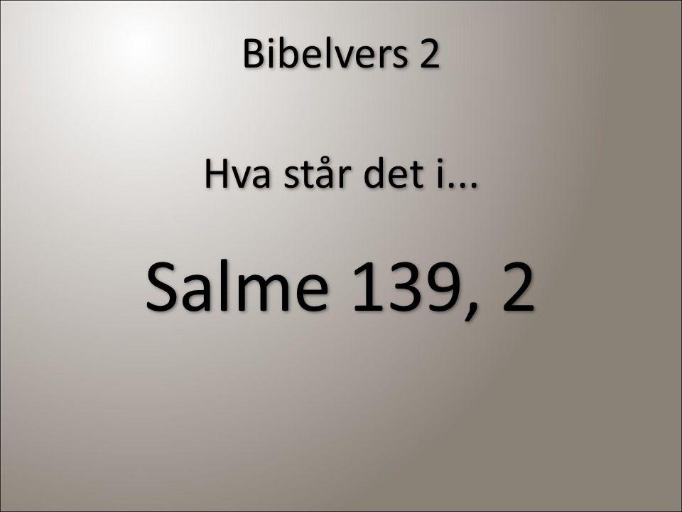 Bibelvers 2 Hva står det i... Salme 139, 2 Hva står det i... Salme 139, 2