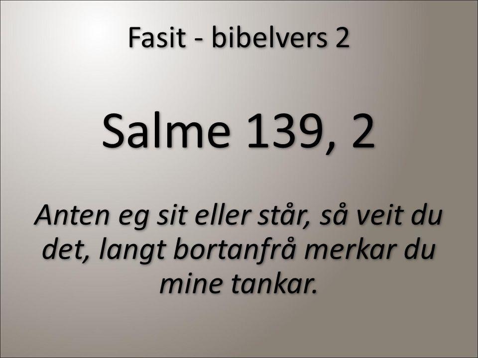 Fasit - bibelvers 2 Salme 139, 2 Anten eg sit eller står, så veit du det, langt bortanfrå merkar du mine tankar.