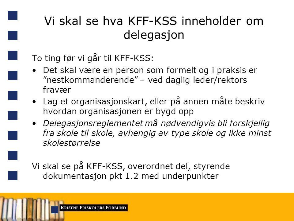 Vi skal se hva KFF-KSS inneholder om delegasjon To ting før vi går til KFF-KSS: Det skal være en person som formelt og i praksis er nestkommanderende – ved daglig leder/rektors fravær Lag et organisasjonskart, eller på annen måte beskriv hvordan organisasjonen er bygd opp Delegasjonsreglementet må nødvendigvis bli forskjellig fra skole til skole, avhengig av type skole og ikke minst skolestørrelse Vi skal se på KFF-KSS, overordnet del, styrende dokumentasjon pkt 1.2 med underpunkter