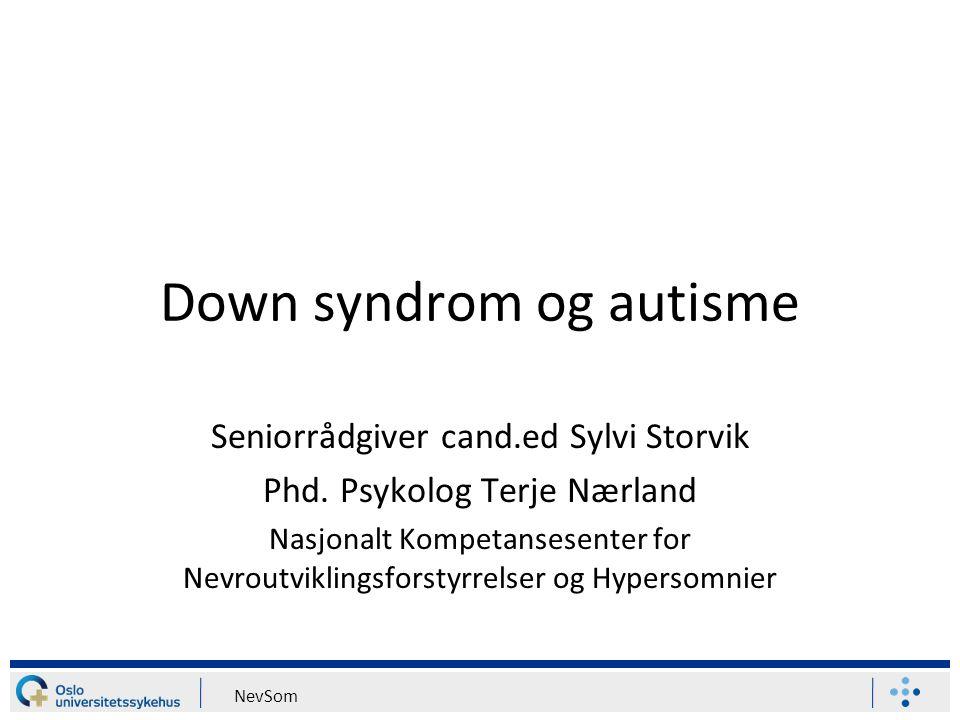 NevSom Down syndrom og autisme Seniorrådgiver cand.ed Sylvi Storvik Phd. Psykolog Terje Nærland Nasjonalt Kompetansesenter for Nevroutviklingsforstyrr