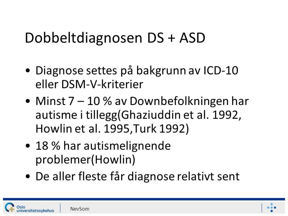NevSom Dobbeltdiagnosen DS + ASD Diagnose settes på bakgrunn av ICD-10 eller DSM-V-kriterier Minst 7 – 10 % av Downbefolkningen har autisme i tillegg(