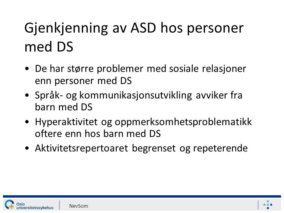 NevSom Gjenkjenning av ASD hos personer med DS De har større problemer med sosiale relasjoner enn personer med DS Språk- og kommunikasjonsutvikling av