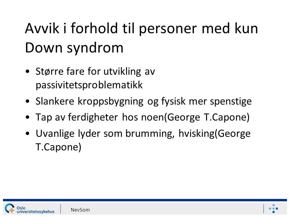 NevSom Avvik i forhold til personer med kun Down syndrom Større fare for utvikling av passivitetsproblematikk Slankere kroppsbygning og fysisk mer spe