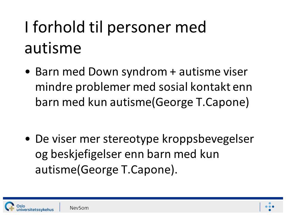 NevSom I forhold til personer med autisme Barn med Down syndrom + autisme viser mindre problemer med sosial kontakt enn barn med kun autisme(George T.