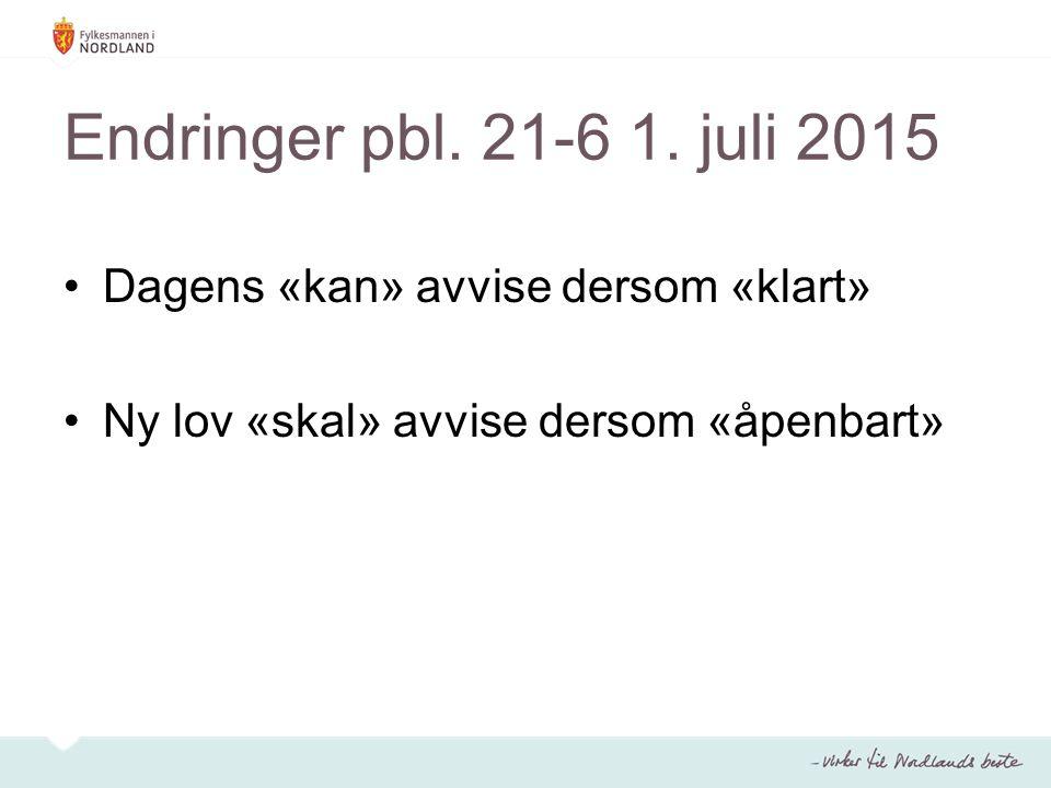 Endringer pbl. 21-6 1. juli 2015 Dagens «kan» avvise dersom «klart» Ny lov «skal» avvise dersom «åpenbart»