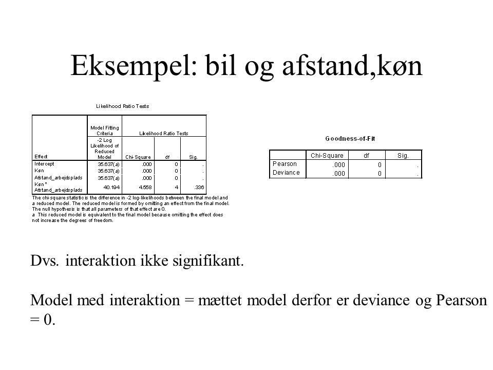 Eksempel: bil og afstand,køn Dvs. interaktion ikke signifikant. Model med interaktion = mættet model derfor er deviance og Pearson = 0.