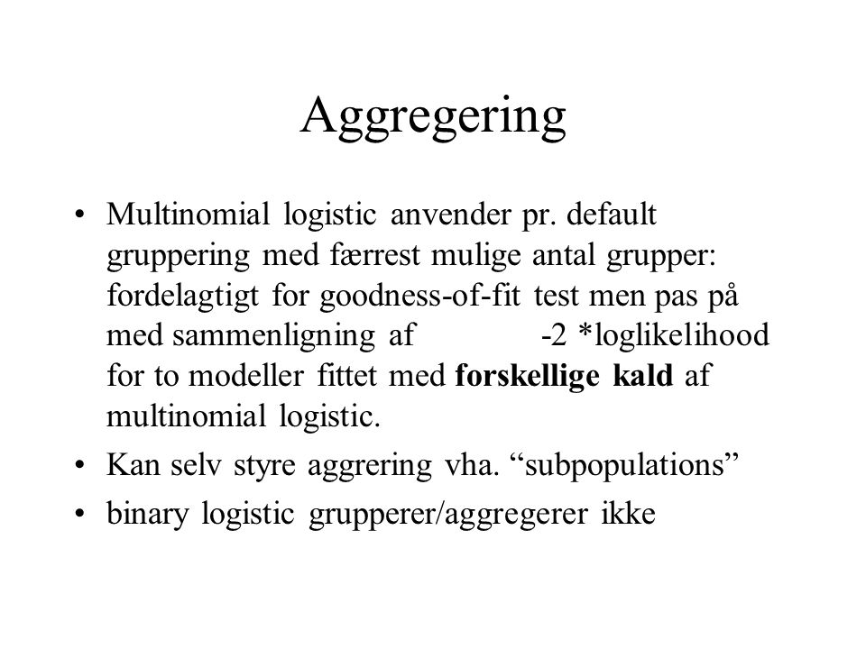 Aggregering Multinomial logistic anvender pr. default gruppering med færrest mulige antal grupper: fordelagtigt for goodness-of-fit test men pas på me