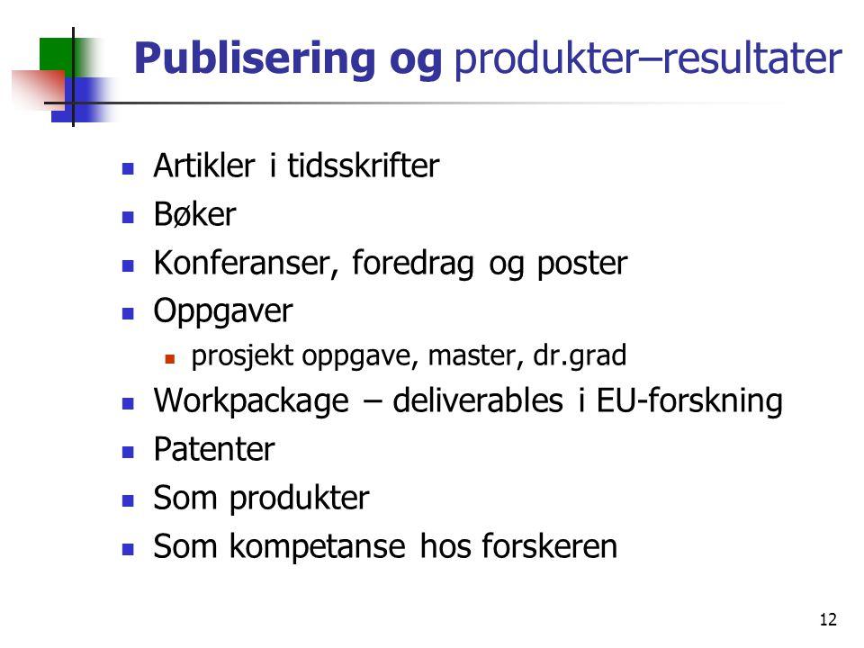 12 Publisering og produkter–resultater Artikler i tidsskrifter Bøker Konferanser, foredrag og poster Oppgaver prosjekt oppgave, master, dr.grad Workpackage – deliverables i EU-forskning Patenter Som produkter Som kompetanse hos forskeren