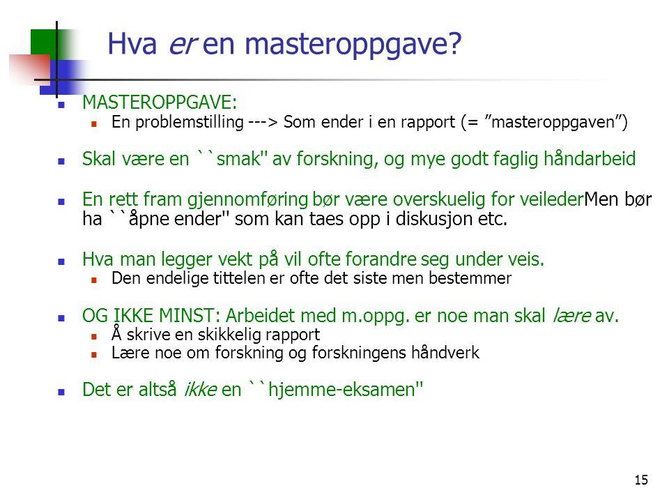 "15 Hva er en masteroppgave? MASTEROPPGAVE: En problemstilling ---> Som ender i en rapport (= ""masteroppgaven"") Skal være en ``smak'' av forskning, og"