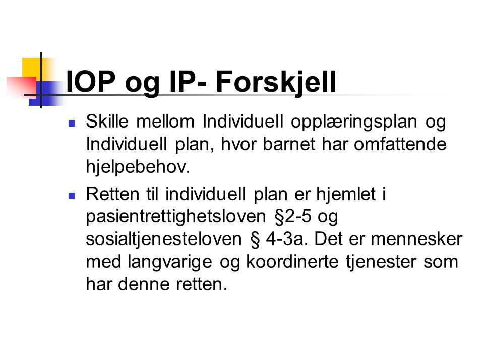 IOP og IP- Forskjell Skille mellom Individuell opplæringsplan og Individuell plan, hvor barnet har omfattende hjelpebehov. Retten til individuell plan