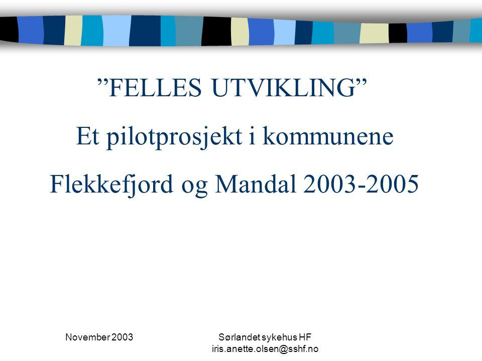 """November 2003Sørlandet sykehus HF iris.anette.olsen@sshf.no """"FELLES UTVIKLING"""" Et pilotprosjekt i kommunene Flekkefjord og Mandal 2003-2005"""