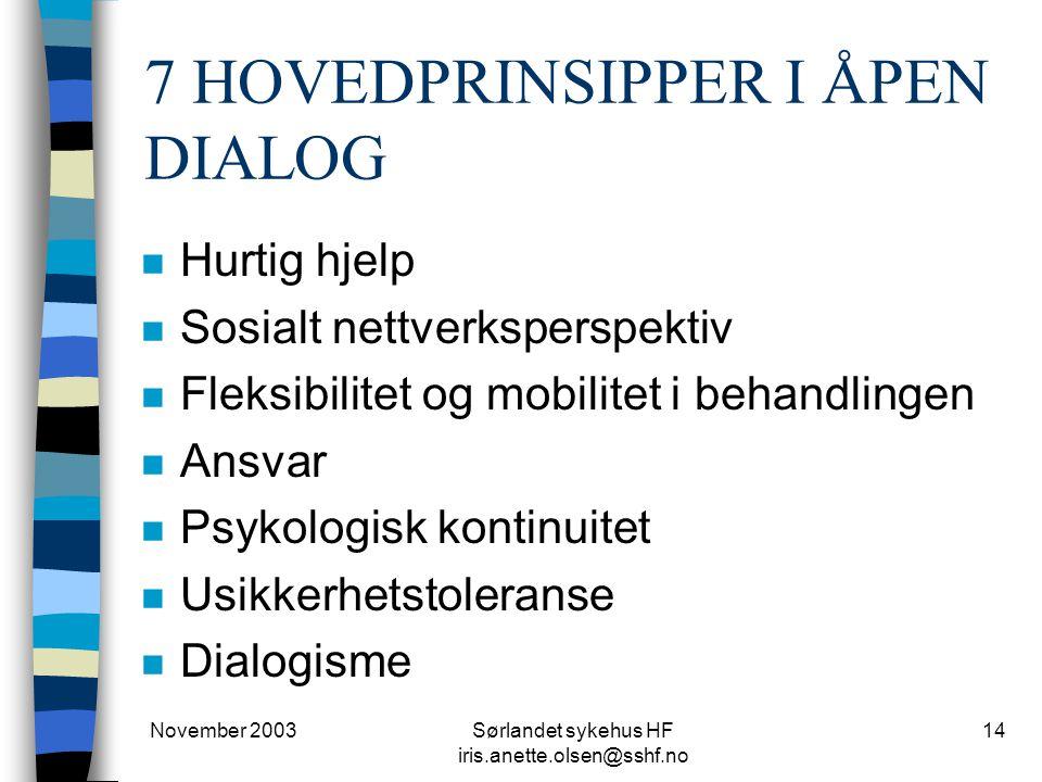 November 2003Sørlandet sykehus HF iris.anette.olsen@sshf.no 14 7 HOVEDPRINSIPPER I ÅPEN DIALOG n Hurtig hjelp n Sosialt nettverksperspektiv n Fleksibi