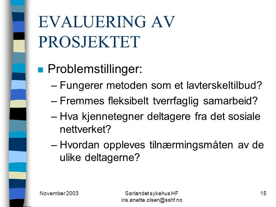 November 2003Sørlandet sykehus HF iris.anette.olsen@sshf.no 15 EVALUERING AV PROSJEKTET n Problemstillinger: –Fungerer metoden som et lavterskeltilbud.