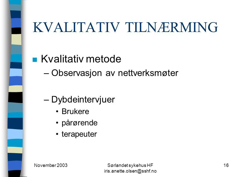 November 2003Sørlandet sykehus HF iris.anette.olsen@sshf.no 16 KVALITATIV TILNÆRMING n Kvalitativ metode –Observasjon av nettverksmøter –Dybdeintervjuer Brukere pårørende terapeuter