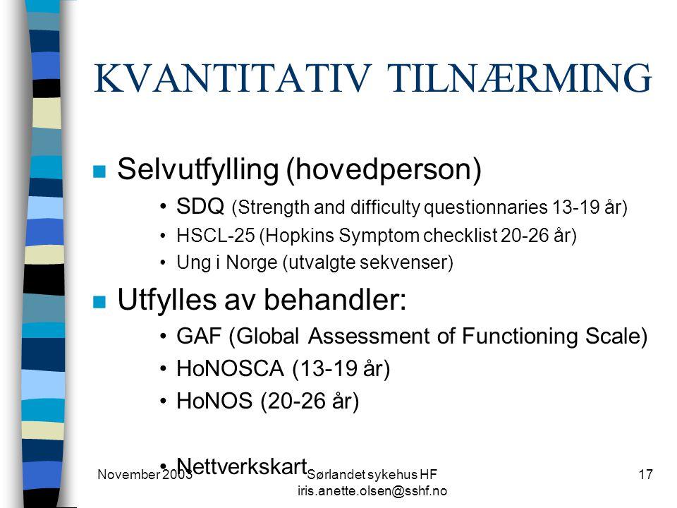 November 2003Sørlandet sykehus HF iris.anette.olsen@sshf.no 17 KVANTITATIV TILNÆRMING n Selvutfylling (hovedperson) SDQ (Strength and difficulty questionnaries 13-19 år) HSCL-25 (Hopkins Symptom checklist 20-26 år) Ung i Norge (utvalgte sekvenser) n Utfylles av behandler: GAF (Global Assessment of Functioning Scale) HoNOSCA (13-19 år) HoNOS (20-26 år) Nettverkskart